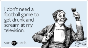 need-football-game-drunk-sports-ecard-someecards